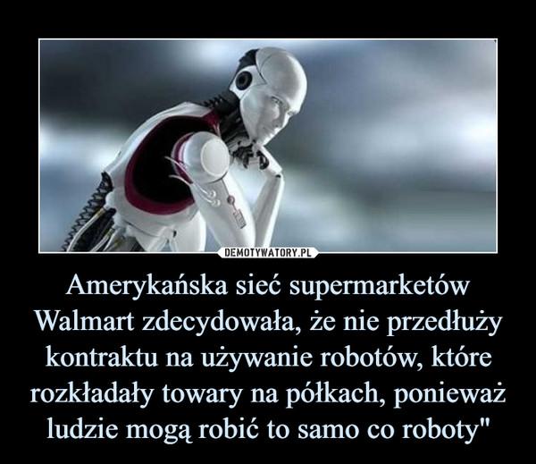 """Amerykańska sieć supermarketów Walmart zdecydowała, że nie przedłuży kontraktu na używanie robotów, które rozkładały towary na półkach, ponieważ ludzie mogą robić to samo co roboty"""" –"""