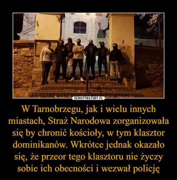 W Tarnobrzegu, jak i wielu innych miastach, Straż Narodowa zorganizowała się by chronić kościoły, w tym klasztor dominikanów. Wkrótce jednak okazało się, że przeor tego klasztoru nie życzy sobie ich obecności i wezwał policję –