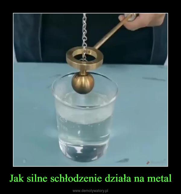Jak silne schłodzenie działa na metal –