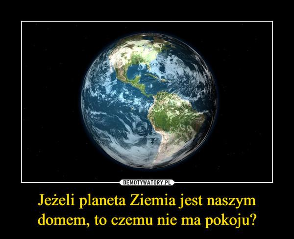 Jeżeli planeta Ziemia jest naszym domem, to czemu nie ma pokoju? –