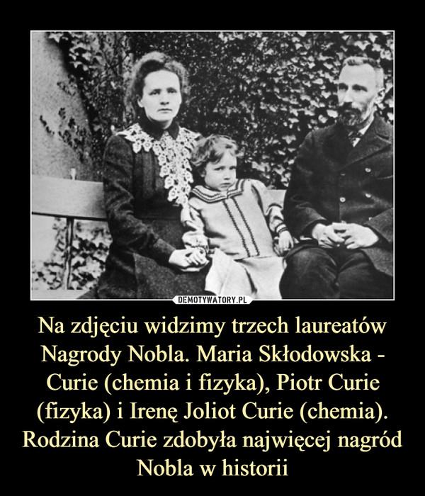 Na zdjęciu widzimy trzech laureatów Nagrody Nobla. Maria Skłodowska - Curie (chemia i fizyka), Piotr Curie (fizyka) i Irenę Joliot Curie (chemia). Rodzina Curie zdobyła najwięcej nagród Nobla w historii –