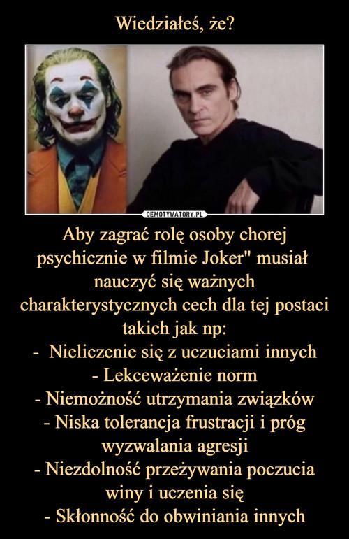 """Wiedziałeś, że? Aby zagrać rolę osoby chorej psychicznie w filmie Joker"""" musiał  nauczyć się ważnych charakterystycznych cech dla tej postaci takich jak np: -  Nieliczenie się z uczuciami innych - Lekceważenie norm - Niemożność utrzymania związków - Niska tolerancja frustracji i próg wyzwalania agresji - Niezdolność przeżywania poczucia winy i uczenia się - Skłonność do obwiniania innych"""