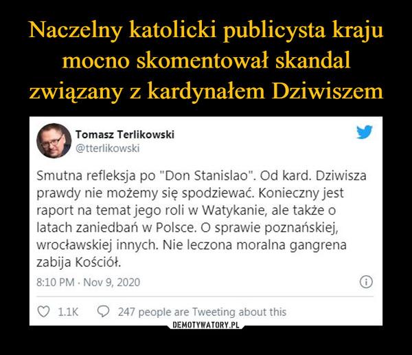 """–  0Tomasz Terlikowski@tterlikowskiSmutna refleksja po """"Don Stanislao"""". Od kard. Dziwiszaprawdy nie możemy się spodziewać Konieczny jestraport na temat jego roli w Watykanie, ale także olatach zaniedbań w Polsce. O sprawie poznańskiej,wrocławskiej innych. Nie leczona moralna gangrenazabija Kościół.8:10 PM • Nov 9, 2020 G"""
