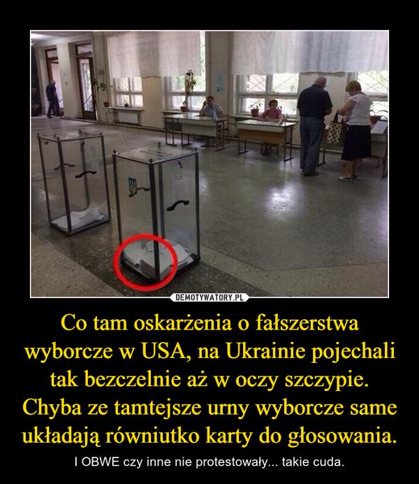 Co tam oskarżenia o fałszerstwa wyborcze w USA, na Ukrainie pojechali tak bezczelnie aż w oczy szczypie. Chyba ze tamtejsze urny wyborcze same układają równiutko karty do głosowania. – I OBWE czy inne nie protestowały... takie cuda.