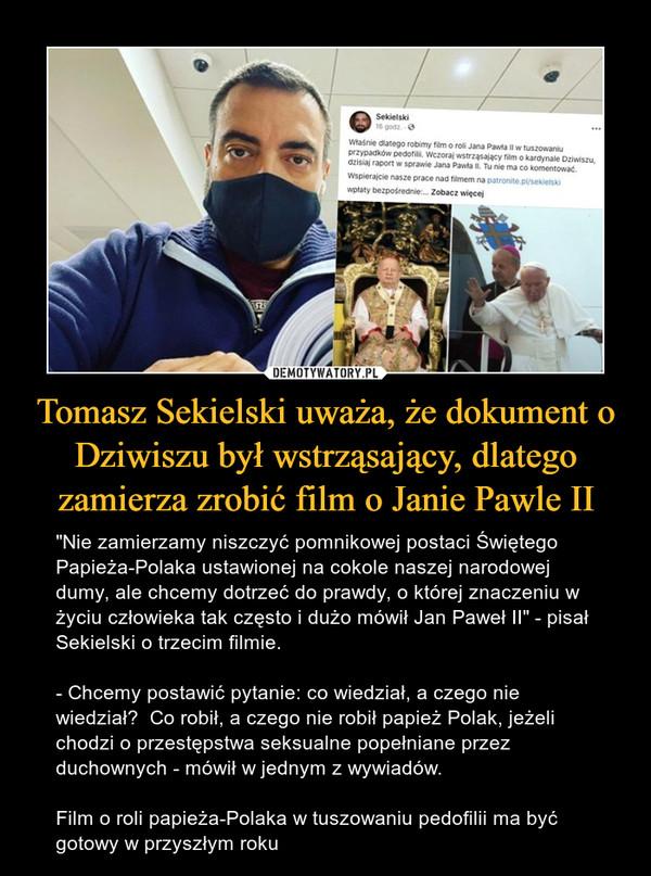 """Tomasz Sekielski uważa, że dokument o Dziwiszu był wstrząsający, dlatego zamierza zrobić film o Janie Pawle II – """"Nie zamierzamy niszczyć pomnikowej postaci Świętego Papieża-Polaka ustawionej na cokole naszej narodowej dumy, ale chcemy dotrzeć do prawdy, o której znaczeniu w życiu człowieka tak często i dużo mówił Jan Paweł II"""" - pisał Sekielski o trzecim filmie. - Chcemy postawić pytanie: co wiedział, a czego nie wiedział?  Co robił, a czego nie robił papież Polak, jeżeli chodzi o przestępstwa seksualne popełniane przez duchownych - mówił w jednym z wywiadów.Film o roli papieża-Polaka w tuszowaniu pedofilii ma być gotowy w przyszłym roku"""
