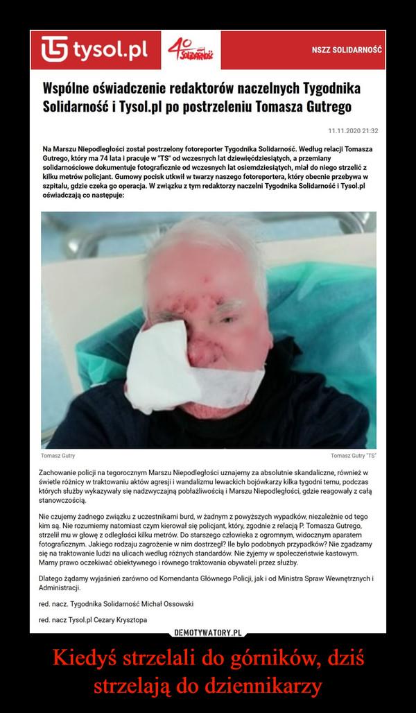 """Kiedyś strzelali do górników, dziś strzelają do dziennikarzy –  NSZZ SOLIDARNOŚĆ Wspólne oświadczenie redaktorów naczelnych Tygodnika Solidarność i Tysol.pl po postrzeleniu Tomasza Gutrego 11.11.2020 21:32 Na Marszu Niepodległości został postrzelony fotoreporter Tygodnika Solidarność. Według relacji Tomasza Gutrego, który ma 74 lata i pracuje w """"TS"""" od wczesnych lat dziewięćdziesiątych, a przemiany solidarnościowe dokumentuje fotograficznie od wczesnych lat osiemdziesiątych, miał do niego strzelić z kilku metrów policjant. Gumowy pocisk utkwił w twarzy naszego fotoreportera, który obecnie przebywa w szpitalu, gdzie czeka go operacja. W związku z tym redaktorzy naczelni Tygodnika Solidarność i Tysol.pl oświadczają co następuje: Tomasz Gutry Tomasz Gutry """"TS"""" Zachowanie policji na tegorocznym Marszu Niepodległości uznajemy za absolutnie skandaliczne, również w świetle różnicy w traktowaniu aktów agresji i wandalizmu lewackich bojówkarzy kilka tygodni temu, podczas których służby wykazywały się nadzwyczajną pobłażliwością i Marszu Niepodległości, gdzie reagowały z całą stanowczością. Nie czujemy żadnego związku z uczestnikami burd, w żadnym z powyższych wypadków, niezależnie od tego kim są. Nie rozumiemy natomiast czym kierował się policjant, który, zgodnie z relacją P. Tomasza Gutrego, strzelił mu w głowę z odległości kilku metrów. Do starszego człowieka z ogromnym, widocznym aparatem fotograficznym. Jakiego rodzaju zagrożenie w nim dostrzegł? Ile było podobnych przypadków? Nie zgadzamy się na traktowanie ludzi na ulicach według różnych standardów. Nie żyjemy w społeczeństwie kastowym. Mamy prawo oczekiwać obiektywnego i równego traktowania obywateli przez służby. Dlatego żądamy wyjaśnień zarówno od Komendanta Głównego Policji, jak i od Ministra Spraw Wewnętrznych i Administracji. red. nacz. Tygodnika Solidarność Michał Ossowski red. nacz Tysol.pl Cezary Krysztopa"""