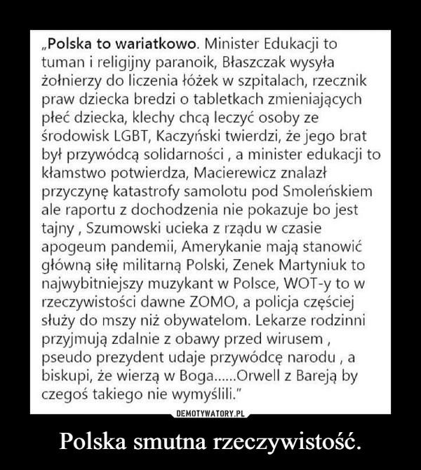 """Polska smutna rzeczywistość. –  """"Polska to wariatkowo. Minister Edukacji totuman i religijny paranoik, Błaszczak wysyłażołnierzy do liczenia łóżek w szpitalach, rzecznikpraw dziecka bredzi o tabletkach zmieniającychpłeć dziecka, klechy chcą leczyć osoby ześrodowisk LGBT, Kaczyński twierdzi, że jego bratbył przywódcą solidarności , a minister edukacji tokłamstwo potwierdza, Macierewicz znalazłprzyczynę katastrofy samolotu pod Smoleńskiemale raportu z dochodzenia nie pokazuje bo jesttajny , Szumowski ucieka z rządu w czasieapogeum pandemii, Amerykanie mają stanowićgłówną siłę militarną Polski, Zenek Martyniuk tonajwybitniejszy muzykant w Polsce, WOT-y to wrzeczywistości dawne ZOMO, a policja częściejsłuży do mszy niż obywatelom. Lekarze rodzinniprzyjmują zdalnie z obawy przed wirusem,pseudo prezydent udaje przywódcę narodu , abiskupi, że wierzą w Boga.Orwell z Bareją byczegoś takiego nie wymyślili."""""""