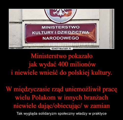 Ministerstwo pokazało  jak wydać 400 milionów i niewiele wnieść do polskiej kultury.  W międzyczasie rząd uniemożliwił pracę wielu Polakom w innych branżach niewiele dając/obiecując/ w zamian