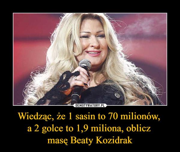 Wiedząc, że 1 sasin to 70 milionów, a 2 golce to 1,9 miliona, oblicz masę Beaty Kozidrak –