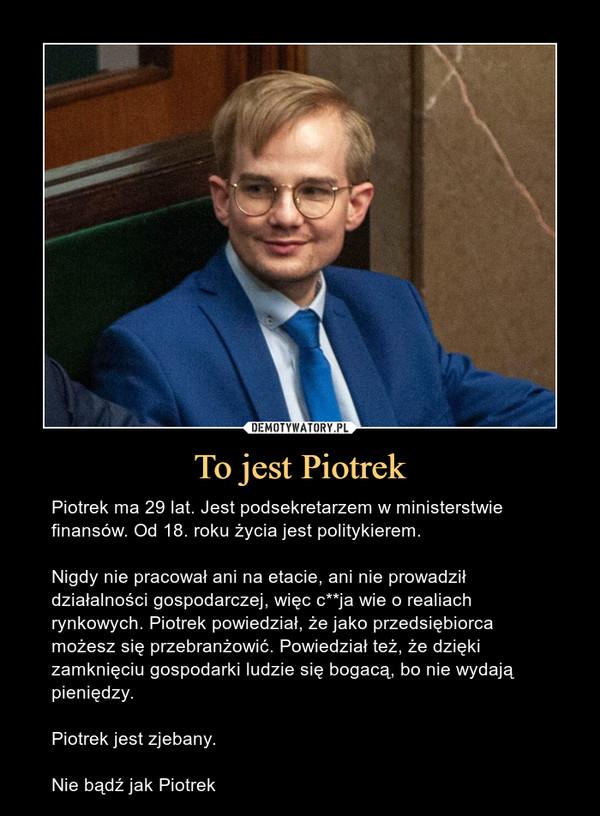 To jest Piotrek – Piotrek ma 29 lat. Jest podsekretarzem w ministerstwie finansów. Od 18. roku życia jest politykierem. Nigdy nie pracował ani na etacie, ani nie prowadził działalności gospodarczej, więc c**ja wie o realiach rynkowych. Piotrek powiedział, że jako przedsiębiorca możesz się przebranżowić. Powiedział też, że dzięki zamknięciu gospodarki ludzie się bogacą, bo nie wydają pieniędzy.Piotrek jest zjebany.Nie bądź jak Piotrek
