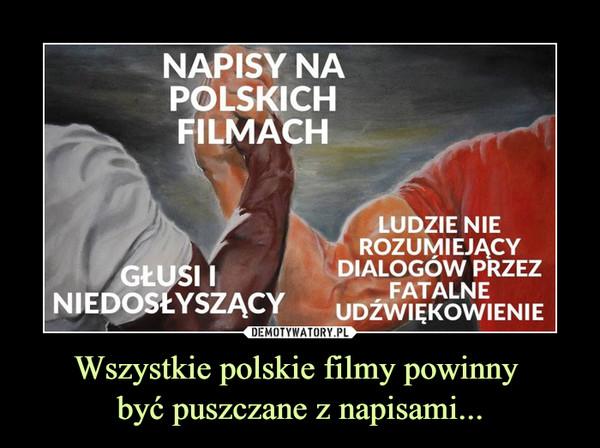 Wszystkie polskie filmy powinny być puszczane z napisami... –  NAPISY NAPOLSKICHFILMACHGŁUSI INIEDOSŁYSZĄCYLUDZIE NIEROZUMIEJĄCYDIALOGÓW PRZEZFATALNEUDŹWIĘKOWIENIE