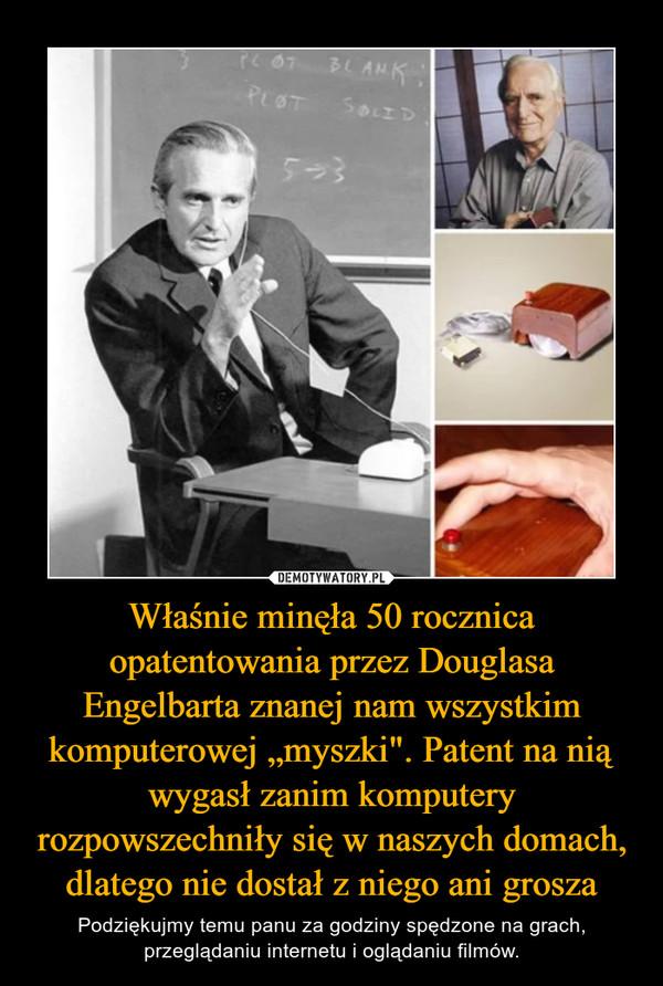 """Właśnie minęła 50 rocznica opatentowania przez Douglasa Engelbarta znanej nam wszystkim komputerowej """"myszki"""". Patent na nią wygasł zanim komputery rozpowszechniły się w naszych domach, dlatego nie dostał z niego ani grosza – Podziękujmy temu panu za godziny spędzone na grach, przeglądaniu internetu i oglądaniu filmów."""