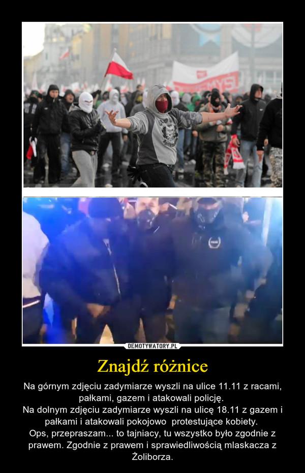 Znajdź różnice – Na górnym zdjęciu zadymiarze wyszli na ulice 11.11 z racami, pałkami, gazem i atakowali policję. Na dolnym zdjęciu zadymiarze wyszli na ulicę 18.11 z gazem i pałkami i atakowali pokojowo  protestujące kobiety. Ops, przepraszam... to tajniacy, tu wszystko było zgodnie z prawem. Zgodnie z prawem i sprawiedliwością mlaskacza z Żoliborza.
