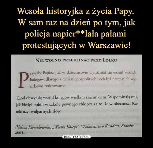 Wesoła historyjka z życia Papy.  W sam raz na dzień po tym, jak policja napier**lała pałami  protestujących w Warszawie!