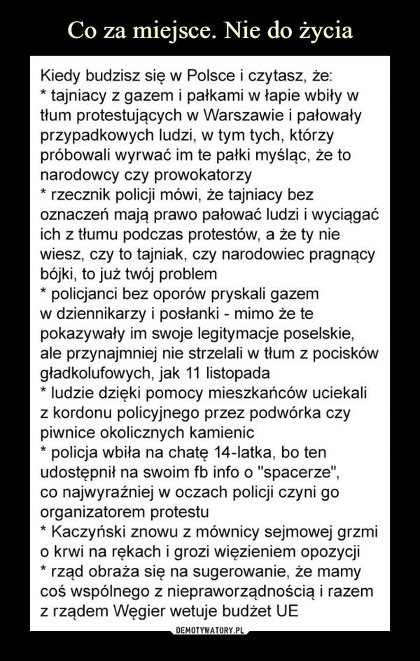 """–  Kiedy budzisz się w Polsce i czytasz, że:* tajniacy z gazem i pałkami w łapie wbiły w tłum protestujących w Warszawie i pałowały przypadkowych ludzi, w tym tych, którzy próbowali wyrwać im te pałki myśląc, że to narodowcy czy prowokatorzy* rzecznik policji mówi, że tajniacy bez oznaczeń mają prawo pałować ludzi i wyciągać ich z tłumu podczas protestów, a że ty nie wiesz, czy to tajniak, czy narodowiec pragnący bójki, to już twój problem* policjanci bez oporów pryskali gazem w dziennikarzy i posłanki - mimo że te pokazywały im swoje legitymacje poselskie, ale przynajmniej nie strzelali w tłum z pocisków gładkolufowych, jak 11 listopada* ludzie dzięki pomocy mieszkańców uciekali z kordonu policyjnego przez podwórka czy piwnice okolicznych kamienic* policja wbiła na chatę 14-latka, bo ten udostępnił na swoim fb info o """"spacerze"""", co najwyraźniej w oczach policji czyni go organizatorem protestu* Kaczyński znowu z mównicy sejmowej grzmi o krwi na rękach i grozi więzieniem opozycji* rząd obraża się na sugerowanie, że mamy coś wspólnego z niepraworządnością i razem z rządem Węgier wetuje budżet UE"""