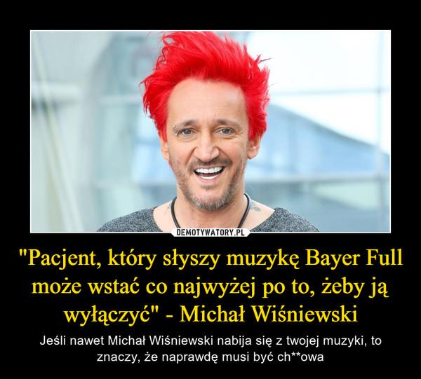 """""""Pacjent, który słyszy muzykę Bayer Full może wstać co najwyżej po to, żeby ją wyłączyć"""" - Michał Wiśniewski – Jeśli nawet Michał Wiśniewski nabija się z twojej muzyki, to znaczy, że naprawdę musi być ch**owa"""