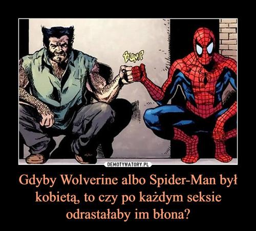 Gdyby Wolverine albo Spider-Man był kobietą, to czy po każdym seksie odrastałaby im błona?