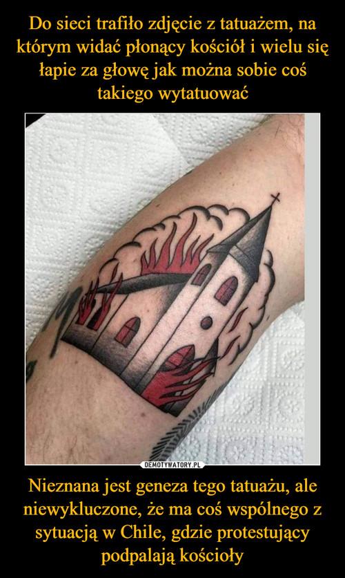 Do sieci trafiło zdjęcie z tatuażem, na którym widać płonący kościół i wielu się łapie za głowę jak można sobie coś takiego wytatuować Nieznana jest geneza tego tatuażu, ale niewykluczone, że ma coś wspólnego z sytuacją w Chile, gdzie protestujący podpalają kościoły