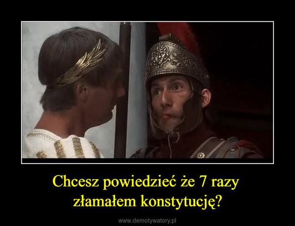 Chcesz powiedzieć że 7 razy złamałem konstytucję? –