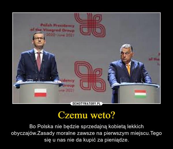 Czemu weto? – Bo Polska nie będzie sprzedajną kobietą lekkich obyczajów.Zasady moralne zawsze na pierwszym miejscu.Tego się u nas nie da kupić za pieniądze.