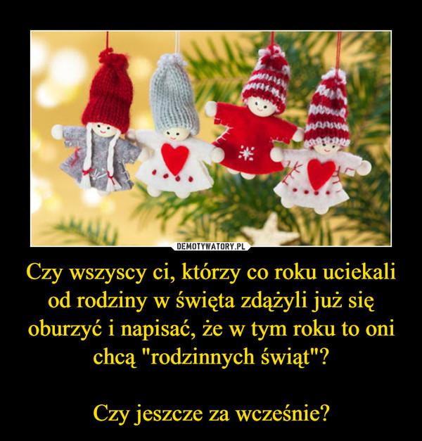 """Czy wszyscy ci, którzy co roku uciekali od rodziny w święta zdążyli już się oburzyć i napisać, że w tym roku to oni chcą """"rodzinnych świąt""""?Czy jeszcze za wcześnie? –"""
