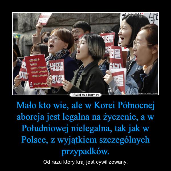 Mało kto wie, ale w Korei Północnej aborcja jest legalna na życzenie, a w Południowej nielegalna, tak jak w Polsce, z wyjątkiem szczególnych przypadków. – Od razu który kraj jest cywilizowany.