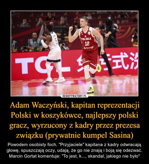 Adam Waczyński, kapitan reprezentacji Polski w koszykówce, najlepszy polski gracz, wyrzucony z kadry przez prezesa związku (prywatnie kumpel Sasina)