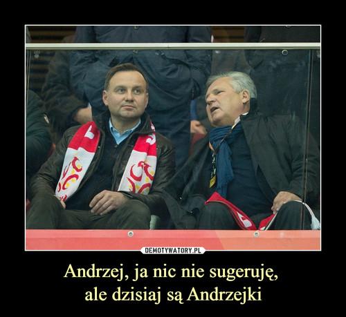 Andrzej, ja nic nie sugeruję,  ale dzisiaj są Andrzejki