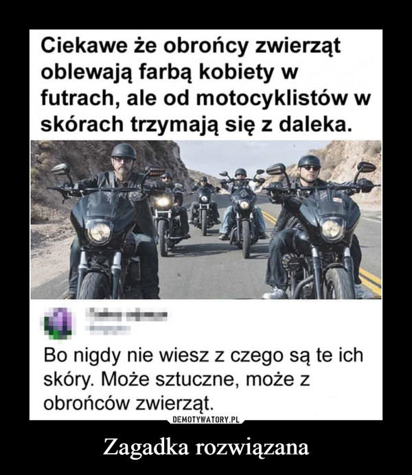 Zagadka rozwiązana –  Ciekawe, że obrońcy zwierząt oblewają farbą kobiety w futrach, ale od motocyklistów w skórach trzymają się z daleka. Bo nigdy nie wiesz z czego są te ich skóry, Może sztuczne, może z obrońców zwierząt