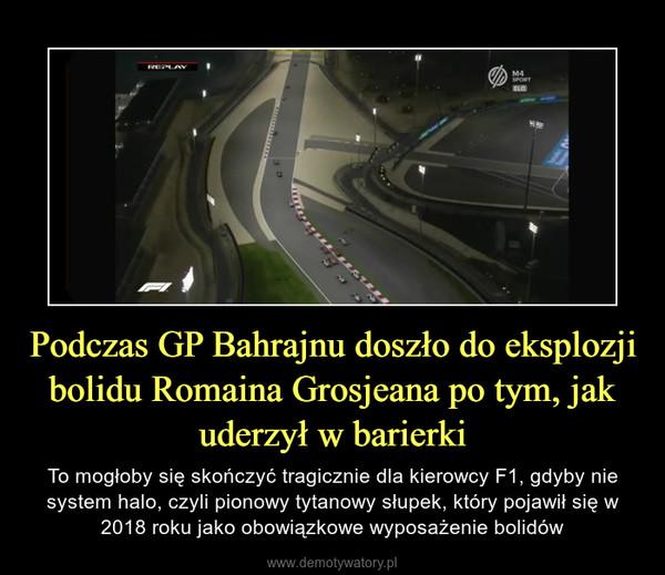 Podczas GP Bahrajnu doszło do eksplozji bolidu Romaina Grosjeana po tym, jak uderzył w barierki – To mogłoby się skończyć tragicznie dla kierowcy F1, gdyby nie system halo, czyli pionowy tytanowy słupek, który pojawił się w 2018 roku jako obowiązkowe wyposażenie bolidów
