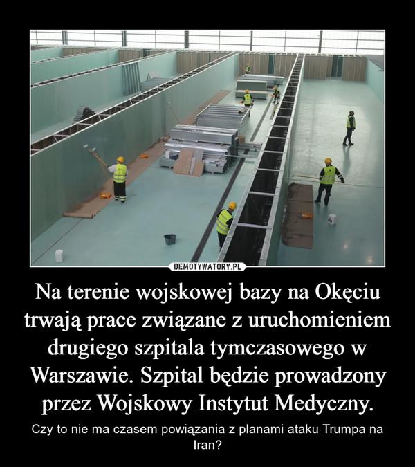 Na terenie wojskowej bazy na Okęciu trwają prace związane z uruchomieniem drugiego szpitala tymczasowego w Warszawie. Szpital będzie prowadzony przez Wojskowy Instytut Medyczny. – Czy to nie ma czasem powiązania z planami ataku Trumpa na Iran?