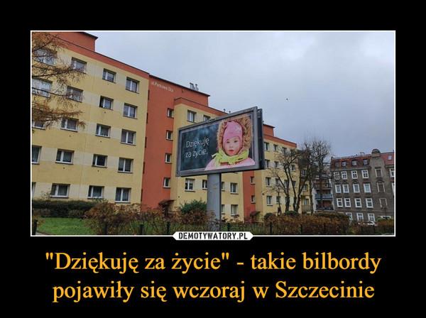 """""""Dziękuję za życie"""" - takie bilbordy pojawiły się wczoraj w Szczecinie –"""