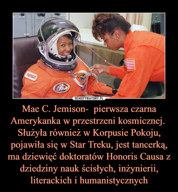 Mae C. Jemison-  pierwsza czarna Amerykanka w przestrzeni kosmicznej. Służyła również w Korpusie Pokoju, pojawiła się w Star Treku, jest tancerką, ma dziewięć doktoratów Honoris Causa z dziedziny nauk ścisłych, inżynierii, literackich i humanistycznych –