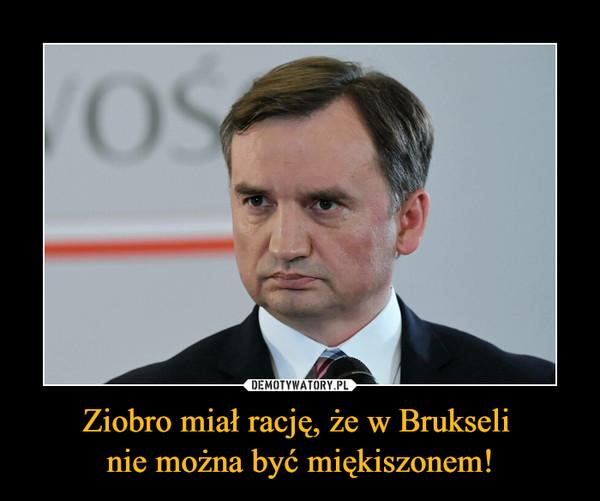 Ziobro miał rację, że w Brukseli nie można być miękiszonem! –