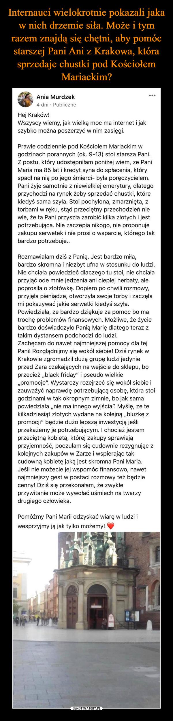 """–  Ania Murdzek 4 dni • Publiczne Hej Kraków! Wszyscy wiemy, jak wielką moc ma internet i jak szybko można poszerzyć w nim zasięgi. O Ot. Prawie codziennie pod Kościołem Mariackim w godzinach porannych (ok. 9-13) stoi starsza Pani. Z postu, który udostępniłam poniżej wiem, ze Pani Maria ma 85 lat i kredyt syna do spłacenia, który spadł na nią po jego śmierci- była poręczycielem. Pani żyje samotnie z niewielkiej emerytury, dlatego przychodzi na rynek żeby sprzedać chustki, które kiedyś sama szyła. Stoi pochylona, zmarznięta, z torbami w ręku, stąd przeciętny przechodzień nie wie, że ta Pani przyszła zarobić kilka złotych i jest potrzebująca. Nie zaczepia nikogo, nie proponuje zakupu serwetek i nie prosi o wsparcie, którego tak bardzo potrzebuje.. Rozmawiałam dziś z Panią. Jest bardzo miła, bardzo skromna i niezbyt ufna w stosunku do ludzi. Nie chciała powiedzieć dlaczego tu stoi, nie chciała przyjąć ode mnie jedzenia ani cieplej herbaty, ale poprosiła o złotówkę. Dopiero po chwili rozmowy, przyjęła pieniądze, otworzyła swoje torby i zaczęła mi pokazywać jakie serwetki kiedyś szyła. Powiedziała, ze bardzo dziękuje za pomoc bo ma trochę problemów finansowych. Możliwe, że życie bardzo doświadczyło Panią Marię dlatego teraz z takim dystansem podchodzi do ludzi. Zachęcam do nawet najmniejszej pomocy dla tej Pani! Rozglądnijmy się wokół siebie! Dziś rynek w Krakowie zgromadził dużą grupę ludzi jedynie przed Zara czekających na wejście do sklepu, bo przecież """"black friday"""" i pseudo wielkie """"promocje"""". Wystarczy rozejrzeć się wokół siebie i zauważyć naprawdę potrzebującą osobę, która stoi godzinami w tak okropnym zimnie, bo jak sama powiedziała """"nie ma innego wyjścia"""". Myślę, ze te kilkadziesiąt złotych wydane na kolejną """"bluzkę z promocji"""" będzie dużo lepszą inwestycją jeśli przekażemy je potrzebującym. I chociaż jestem przeciętną kobietą, której zakupy sprawiają przyjemność, poczułam się cudownie rezygnując z kolejnych zakupów w Zarze i wspierając tak cudowną kobietę jaką """