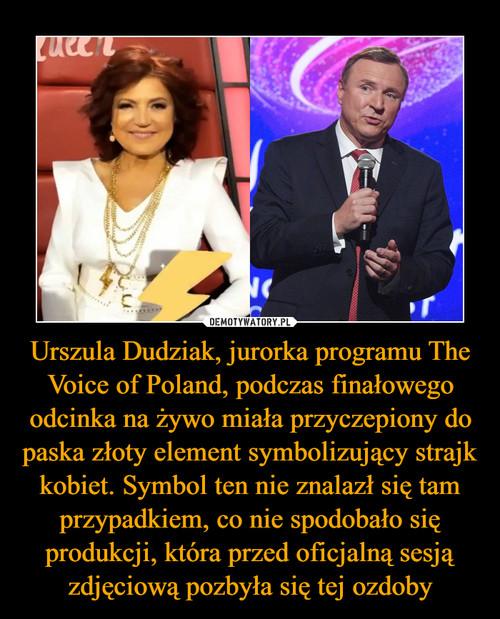 Urszula Dudziak, jurorka programu The Voice of Poland, podczas finałowego odcinka na żywo miała przyczepiony do paska złoty element symbolizujący strajk kobiet. Symbol ten nie znalazł się tam przypadkiem, co nie spodobało się produkcji, która przed oficjalną sesją zdjęciową pozbyła się tej ozdoby