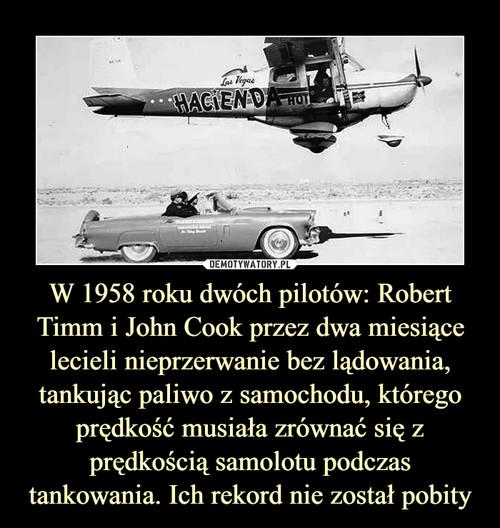 W 1958 roku dwóch pilotów: Robert Timm i John Cook przez dwa miesiące lecieli nieprzerwanie bez lądowania, tankując paliwo z samochodu, którego prędkość musiała zrównać się z prędkością samolotu podczas tankowania. Ich rekord nie został pobity