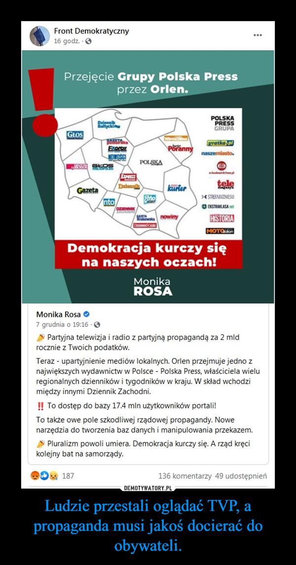 Ludzie przestali oglądać TVP, a propaganda musi jakoś docierać do obywateli. –