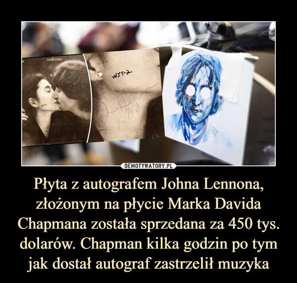 Płyta z autografem Johna Lennona, złożonym na płycie Marka Davida Chapmana została sprzedana za 450 tys. dolarów. Chapman kilka godzin po tym jak dostał autograf zastrzelił muzyka –