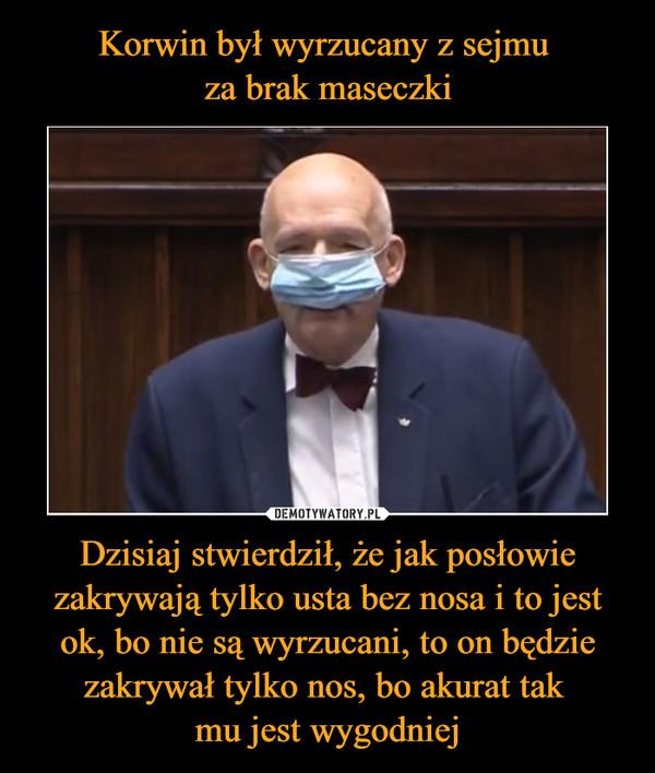 Dzisiaj stwierdził, że jak posłowie zakrywają tylko usta bez nosa i to jest ok, bo nie są wyrzucani, to on będzie zakrywał tylko nos, bo akurat tak mu jest wygodniej –