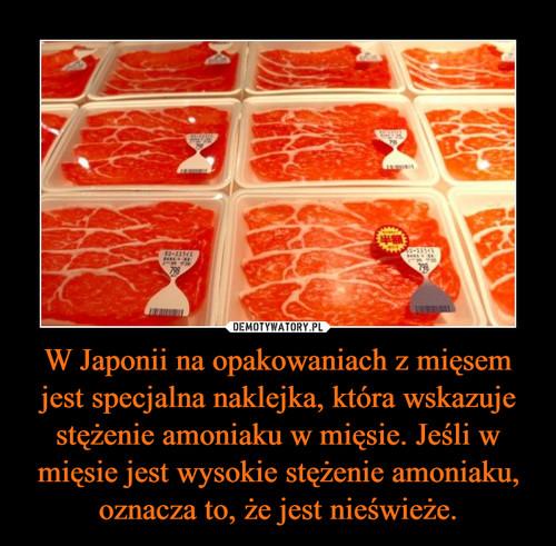 W Japonii na opakowaniach z mięsem jest specjalna naklejka, która wskazuje stężenie amoniaku w mięsie. Jeśli w mięsie jest wysokie stężenie amoniaku, oznacza to, że jest nieświeże.