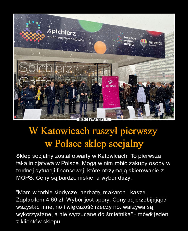 """W Katowicach ruszył pierwszy w Polsce sklep socjalny – Sklep socjalny został otwarty w Katowicach. To pierwsza taka inicjatywa w Polsce. Mogą w nim robić zakupy osoby w trudnej sytuacji finansowej, które otrzymają skierowanie z MOPS. Ceny są bardzo niskie, a wybór duży. """"Mam w torbie słodycze, herbatę, makaron i kaszę. Zapłaciłem 4,60 zł. Wybór jest spory. Ceny są przebijające wszystko inne, no i większość rzeczy np. warzywa są wykorzystane, a nie wyrzucane do śmietnika"""" - mówił jeden z klientów sklepu"""