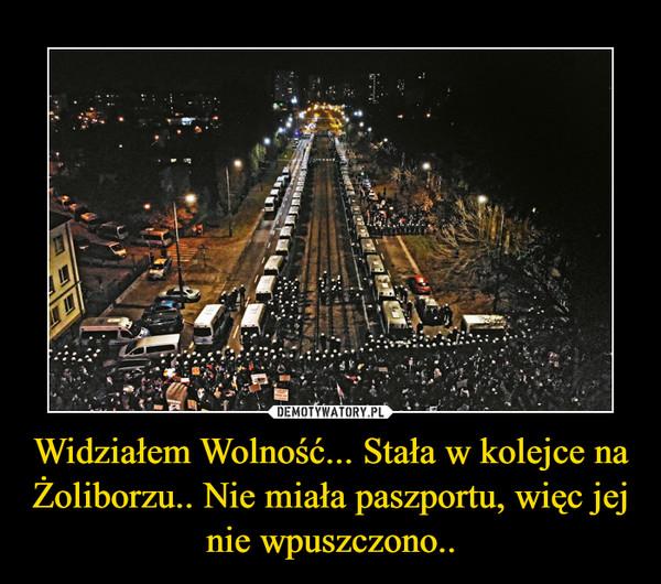 Widziałem Wolność... Stała w kolejce na Żoliborzu.. Nie miała paszportu, więc jej nie wpuszczono.. –