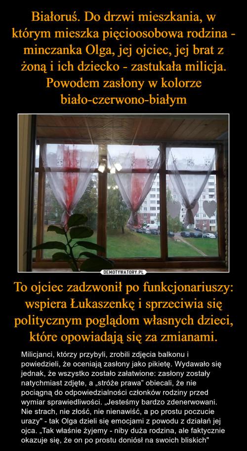 Białoruś. Do drzwi mieszkania, w którym mieszka pięcioosobowa rodzina - minczanka Olga, jej ojciec, jej brat z żoną i ich dziecko - zastukała milicja. Powodem zasłony w kolorze biało-czerwono-białym To ojciec zadzwonił po funkcjonariuszy: wspiera Łukaszenkę i sprzeciwia się politycznym poglądom własnych dzieci, które opowiadają się za zmianami.