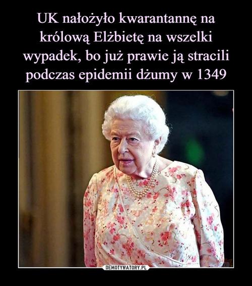 UK nałożyło kwarantannę na królową Elżbietę na wszelki wypadek, bo już prawie ją stracili podczas epidemii dżumy w 1349