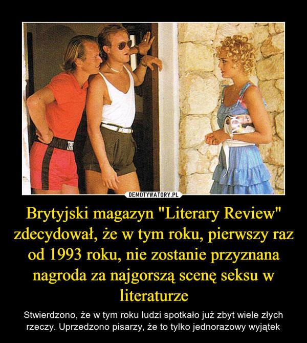 """Brytyjski magazyn """"Literary Review"""" zdecydował, że w tym roku, pierwszy raz od 1993 roku, nie zostanie przyznana nagroda za najgorszą scenę seksu w literaturze – Stwierdzono, że w tym roku ludzi spotkało już zbyt wiele złych rzeczy. Uprzedzono pisarzy, że to tylko jednorazowy wyjątek"""