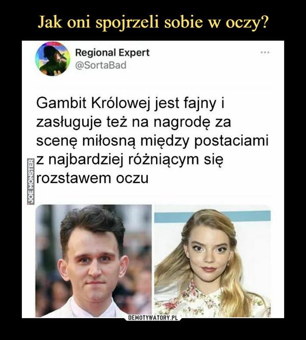 –  Gambit Królowej jest fajny izasługuje też na nagrodę zascenę miłosną między postaciamiz najbardziej różniącym sięrozstawem oczu