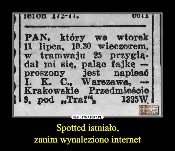 Spotted istniało,zanim wynaleziono internet –  PAN, który we wtorek11 lipca, 10.30 wieczorem,w tramwaju 25 przyglą-dał mi się, paląo fajkęproszonyI. K. C., Warszawa,Krakowskie Przedmieście9, pod Trafjestnapisaó1325 W.MALOPOLSKABELIOTEKACIYEROMA