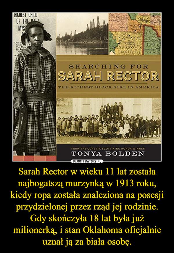 Sarah Rector w wieku 11 lat została najbogatszą murzynką w 1913 roku, kiedy ropa została znaleziona na posesji przydzielonej przez rząd jej rodzinie. Gdy skończyła 18 lat była już milionerką, i stan Oklahoma oficjalnie uznał ją za biała osobę. –