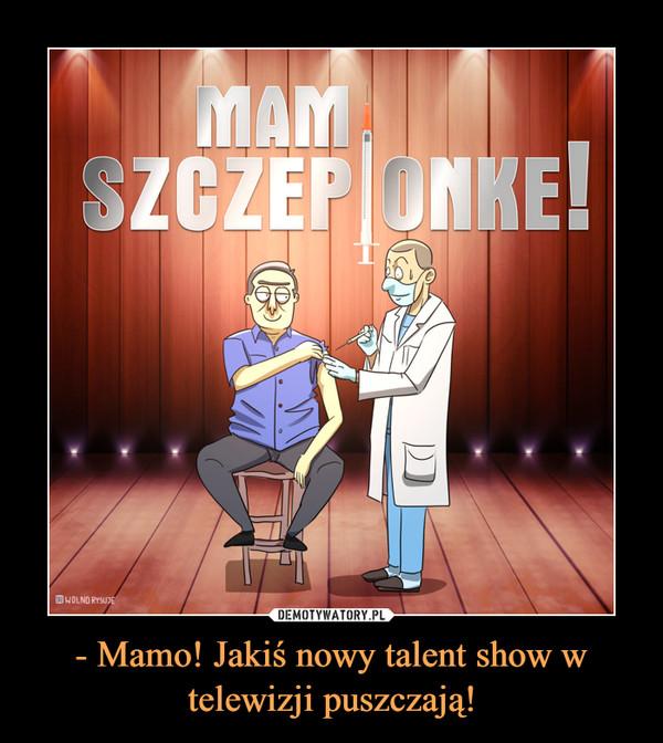 - Mamo! Jakiś nowy talent show w telewizji puszczają! –